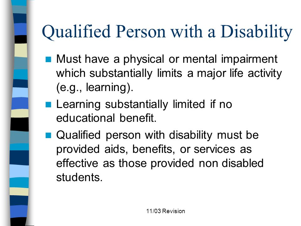 11/03 Revision Section 504 Responsibilities Must ensure that no otherwise qualified individual with a disability shall, solely by reason of his/her disability, be excluded from the participation in, be denied the benefits of, or be subjected to discrimination under any program or activity receiving federal funds.