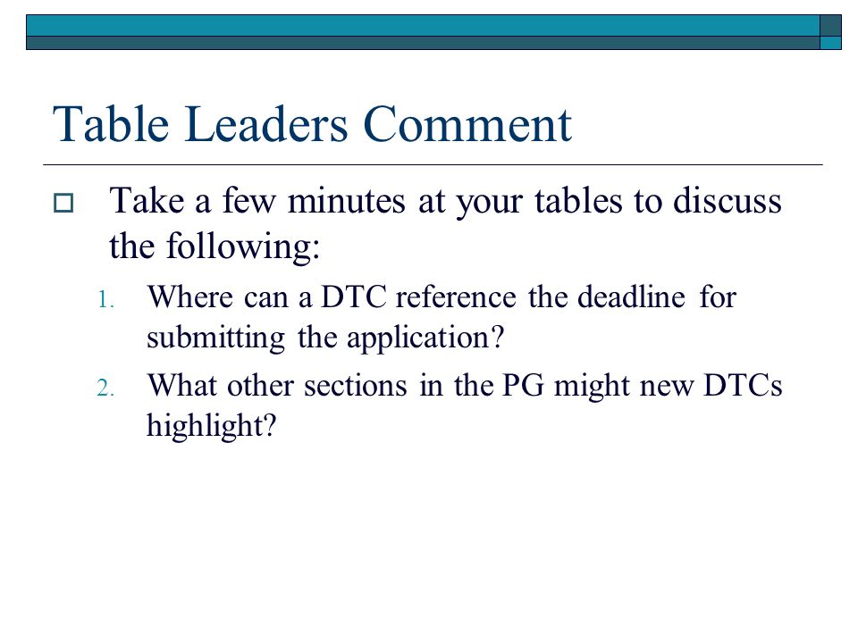 Table Leaders Comment Take a few minutes at your tables to discuss the following: 1. Where can a DTC reference the deadline for submitting the applica