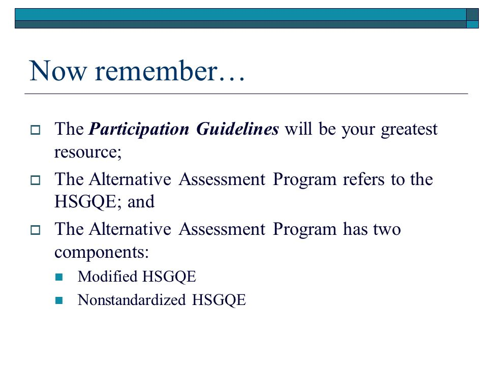 Now remember… The Participation Guidelines will be your greatest resource; The Alternative Assessment Program refers to the HSGQE; and The Alternative