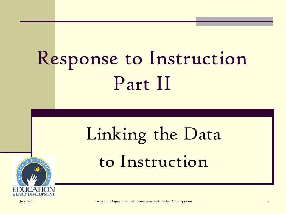 July 2007Alaska Department of Education and Early Development1 Response to Instruction Part II Linking the Data to Instruction