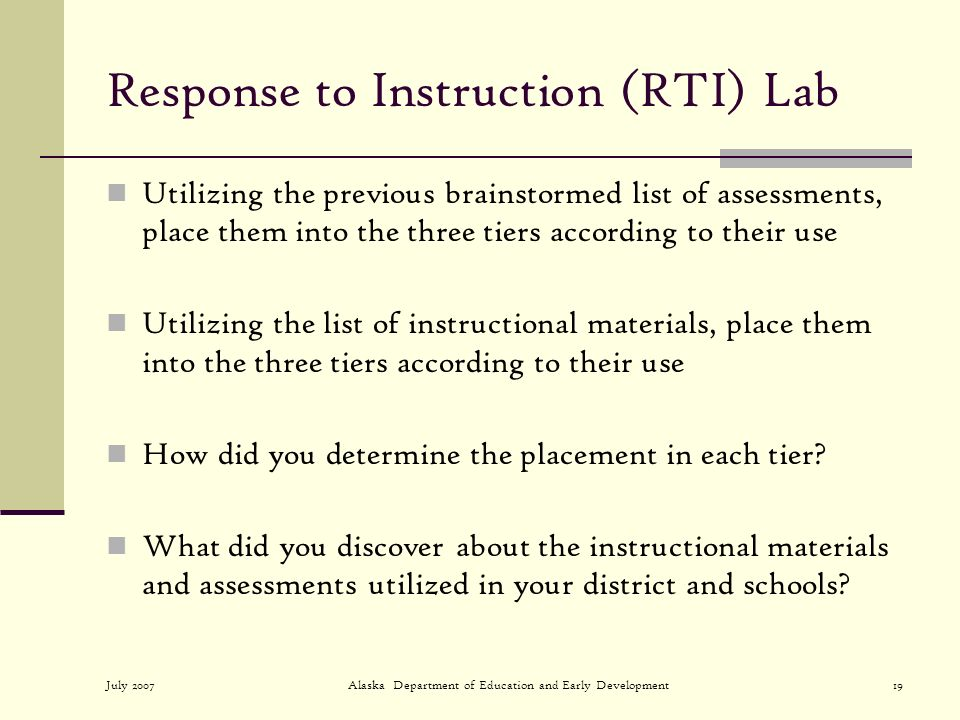 July 2007Alaska Department of Education and Early Development19 Response to Instruction (RTI) Lab Utilizing the previous brainstormed list of assessments, place them into the three tiers according to their use Utilizing the list of instructional materials, place them into the three tiers according to their use How did you determine the placement in each tier.