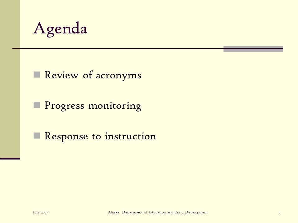 July 2007Alaska Department of Education and Early Development2 Agenda Review of acronyms Progress monitoring Response to instruction