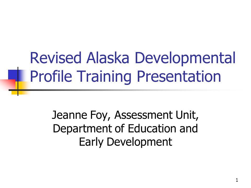 1 Revised Alaska Developmental Profile Training Presentation Jeanne Foy, Assessment Unit, Department of Education and Early Development