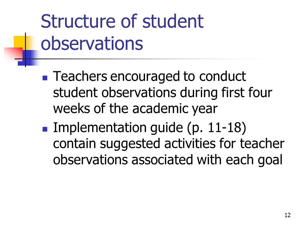 12 Structure of student observations Teachers encouraged to conduct student observations during first four weeks of the academic year Implementation g