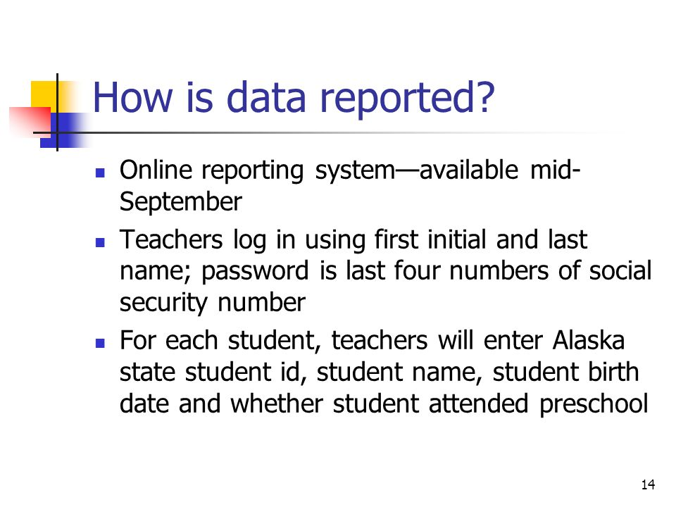 14 How is data reported? Online reporting systemavailable mid- September Teachers log in using first initial and last name; password is last four numb