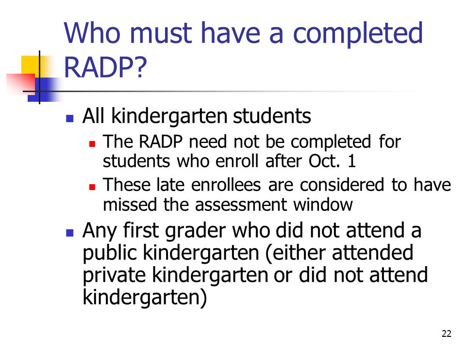 22 Who must have a completed RADP? All kindergarten students The RADP need not be completed for students who enroll after Oct. 1 These late enrollees