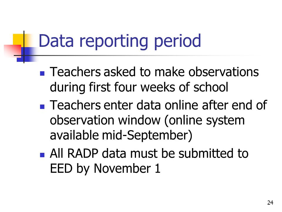 24 Data reporting period Teachers asked to make observations during first four weeks of school Teachers enter data online after end of observation win