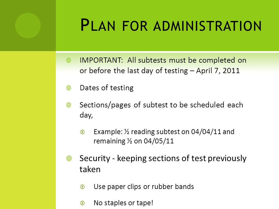 P LAN FOR ADMINISTRATION IMPORTANT: All subtests must be completed on or before the last day of testing – April 7, 2011 Dates of testing Sections/pages of subtest to be scheduled each day, Example: ½ reading subtest on 04/04/11 and remaining ½ on 04/05/11 Security - keeping sections of test previously taken Use paper clips or rubber bands No staples or tape!