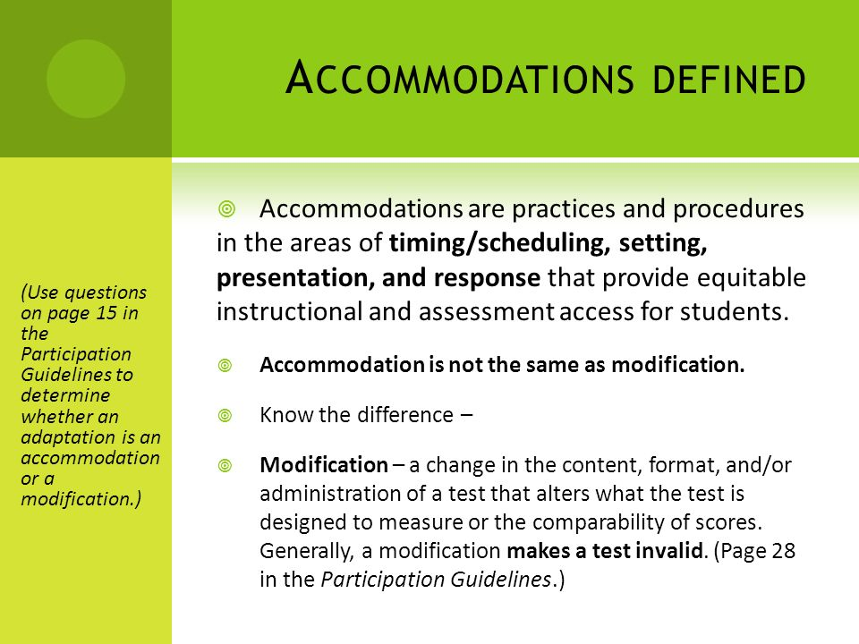 A CCOMMODATIONS DEFINED Accommodations are practices and procedures in the areas of timing/scheduling, setting, presentation, and response that provide equitable instructional and assessment access for students.