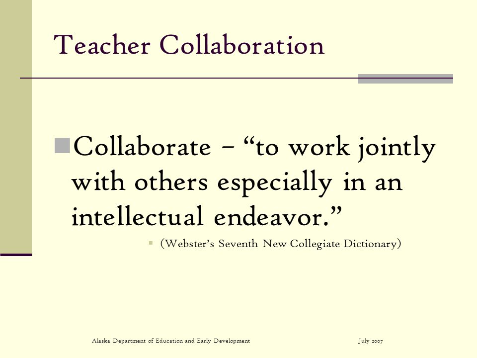 July 2007Alaska Department of Education and Early Development Teacher Collaboration Collaborate – to work jointly with others especially in an intelle