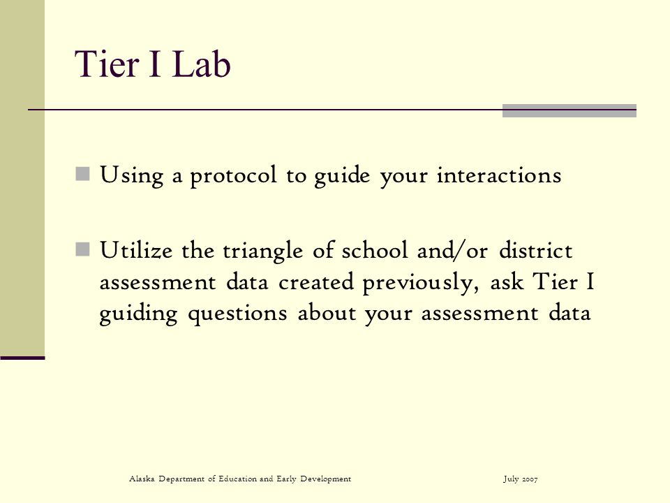 July 2007Alaska Department of Education and Early Development Tier I Lab Using a protocol to guide your interactions Utilize the triangle of school and/or district assessment data created previously, ask Tier I guiding questions about your assessment data