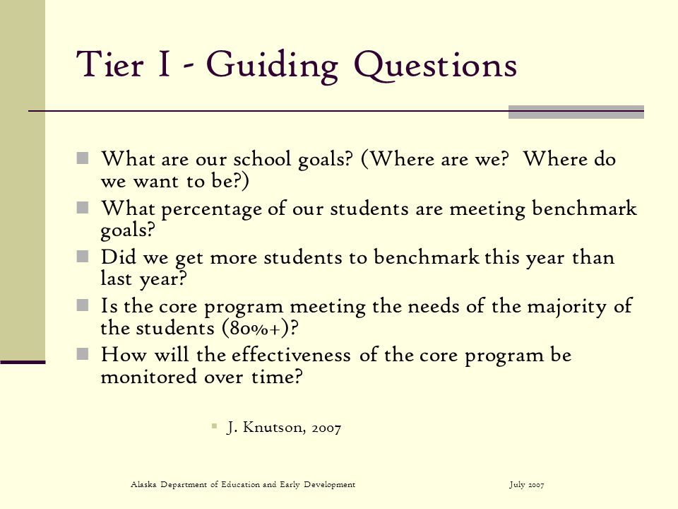 July 2007Alaska Department of Education and Early Development Tier I - Guiding Questions What are our school goals.