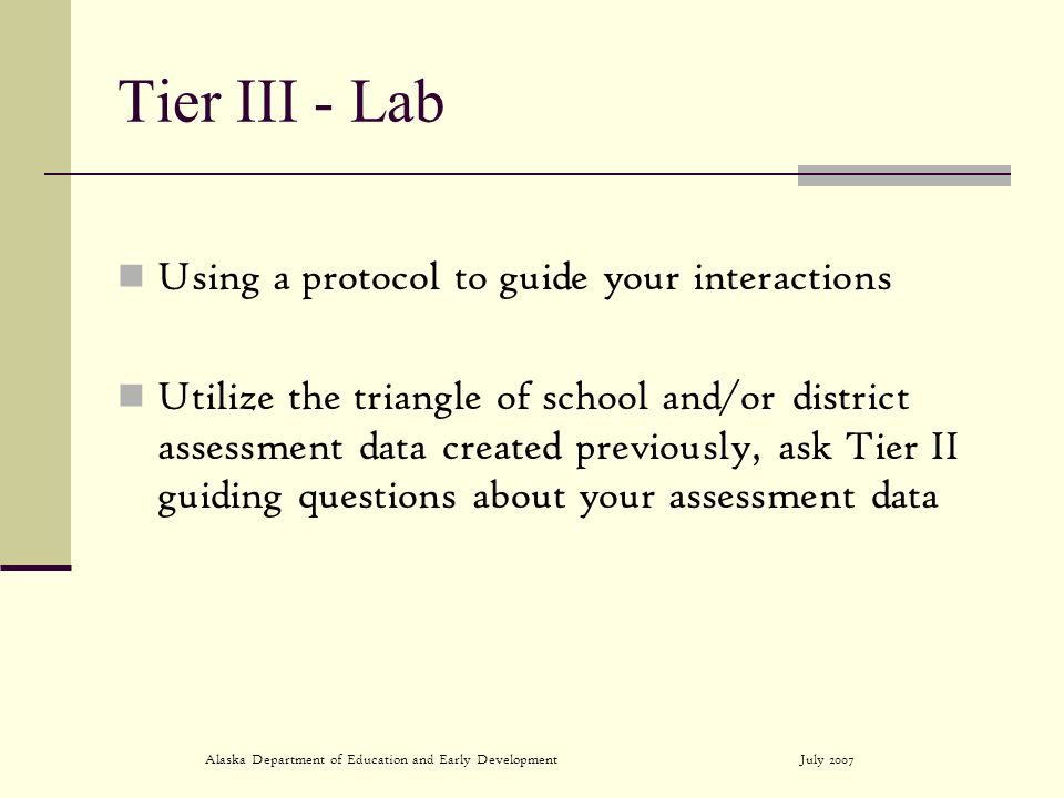 July 2007Alaska Department of Education and Early Development Tier III - Lab Using a protocol to guide your interactions Utilize the triangle of school and/or district assessment data created previously, ask Tier II guiding questions about your assessment data