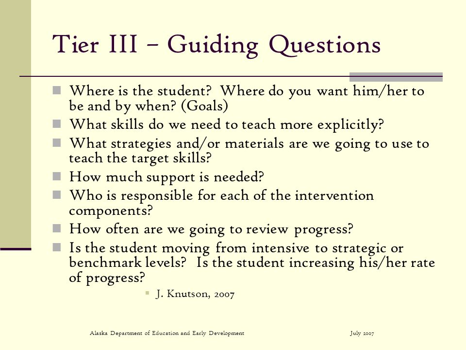 July 2007Alaska Department of Education and Early Development Tier III – Guiding Questions Where is the student? Where do you want him/her to be and b