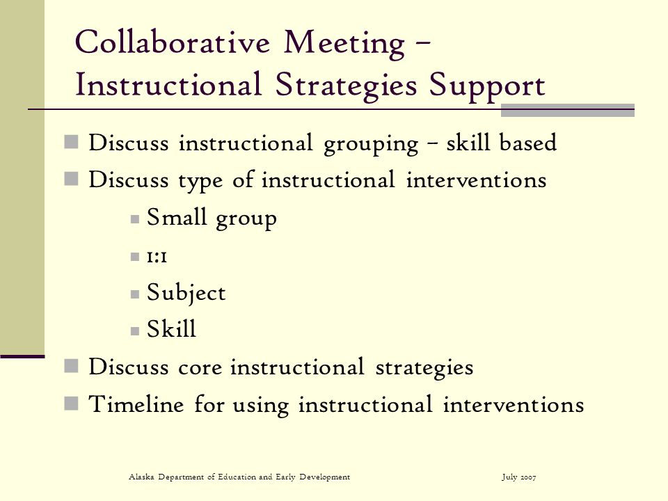 July 2007Alaska Department of Education and Early Development Collaborative Meeting – Instructional Strategies Support Discuss instructional grouping – skill based Discuss type of instructional interventions Small group 1:1 Subject Skill Discuss core instructional strategies Timeline for using instructional interventions
