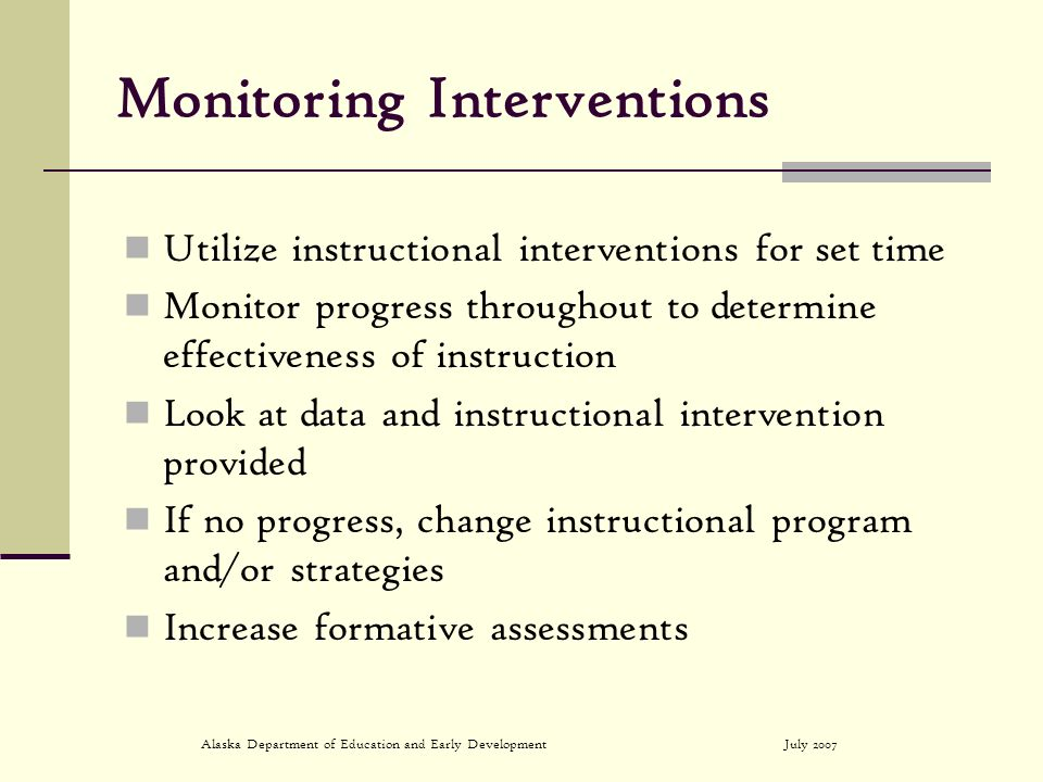 July 2007Alaska Department of Education and Early Development Monitoring Interventions Utilize instructional interventions for set time Monitor progre