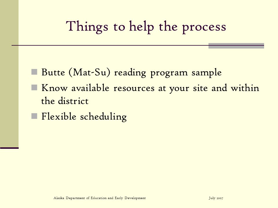 July 2007Alaska Department of Education and Early Development Things to help the process Butte (Mat-Su) reading program sample Know available resources at your site and within the district Flexible scheduling