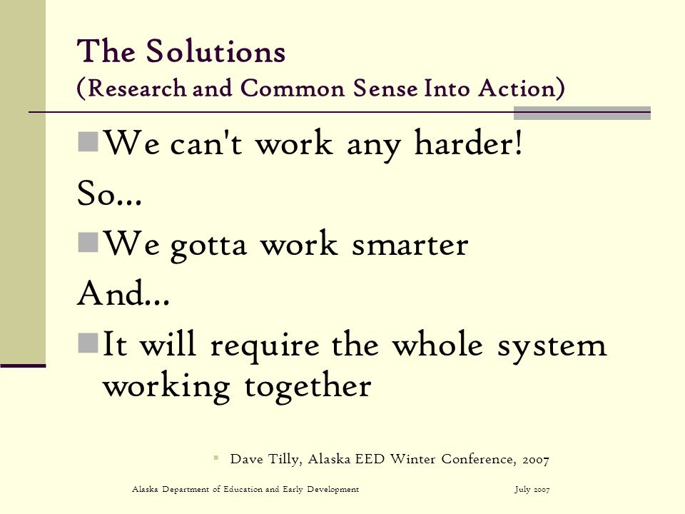 July 2007Alaska Department of Education and Early Development The Solutions (Research and Common Sense Into Action) We can t work any harder.