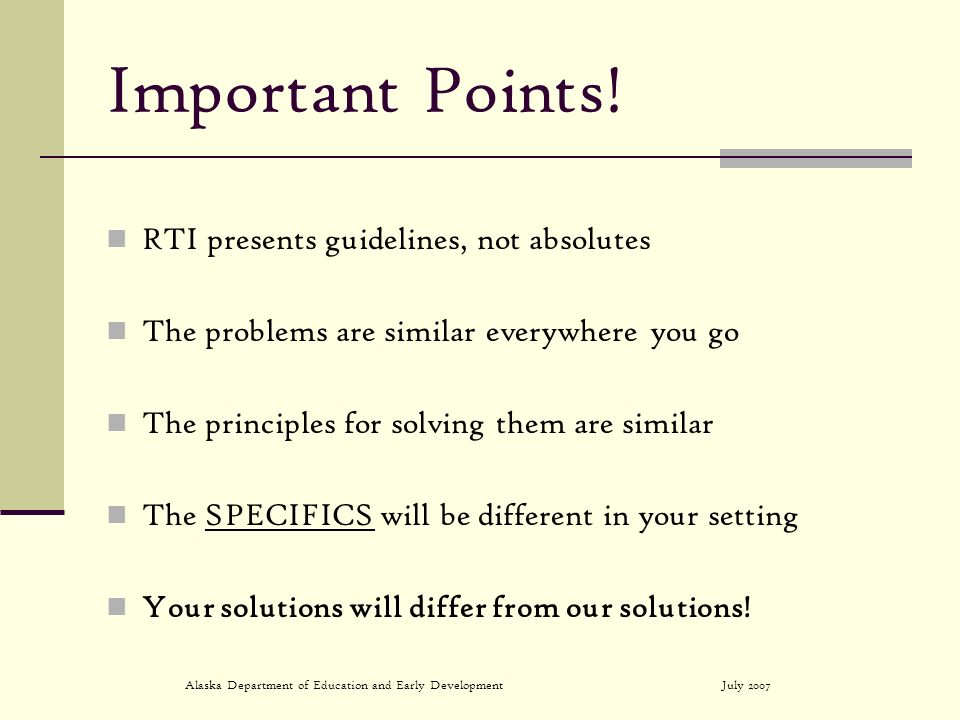 July 2007Alaska Department of Education and Early Development Important Points! RTI presents guidelines, not absolutes The problems are similar everyw