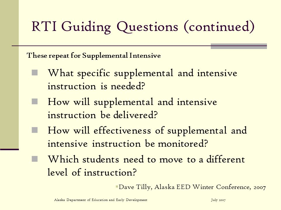 July 2007Alaska Department of Education and Early Development RTI Guiding Questions (continued) What specific supplemental and intensive instruction is needed.