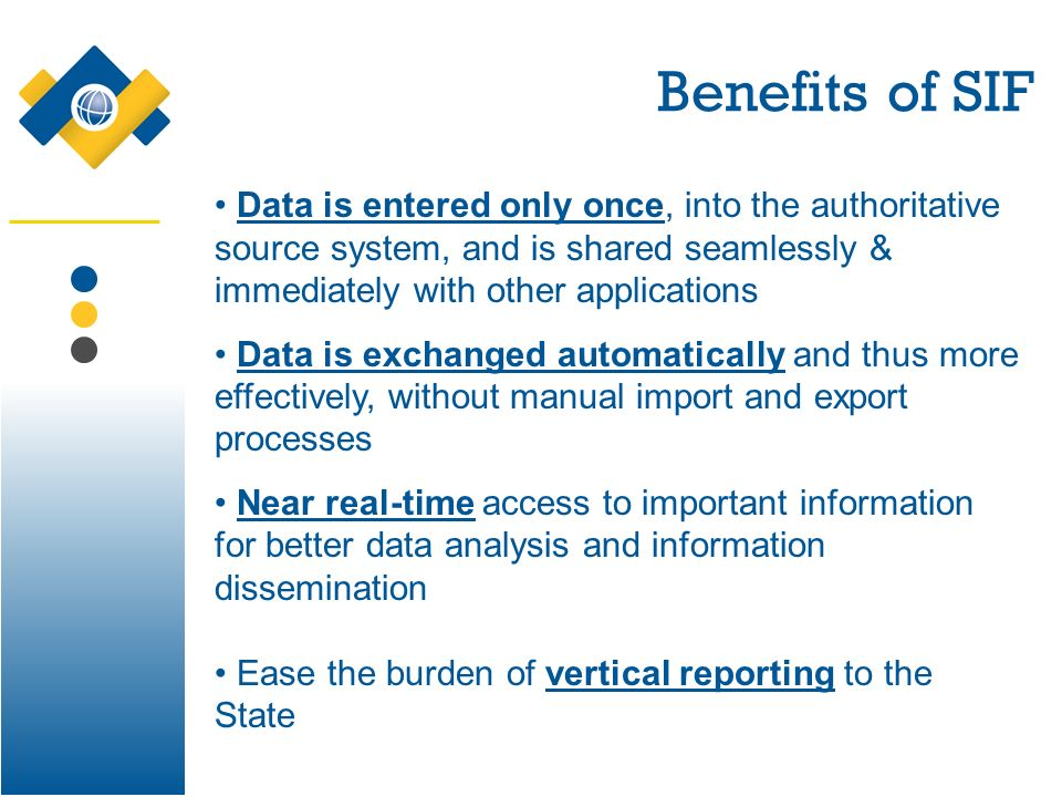 Benefits of SIF Data is entered only once, into the authoritative source system, and is shared seamlessly & immediately with other applications Data is exchanged automatically and thus more effectively, without manual import and export processes Near real-time access to important information for better data analysis and information dissemination Ease the burden of vertical reporting to the State
