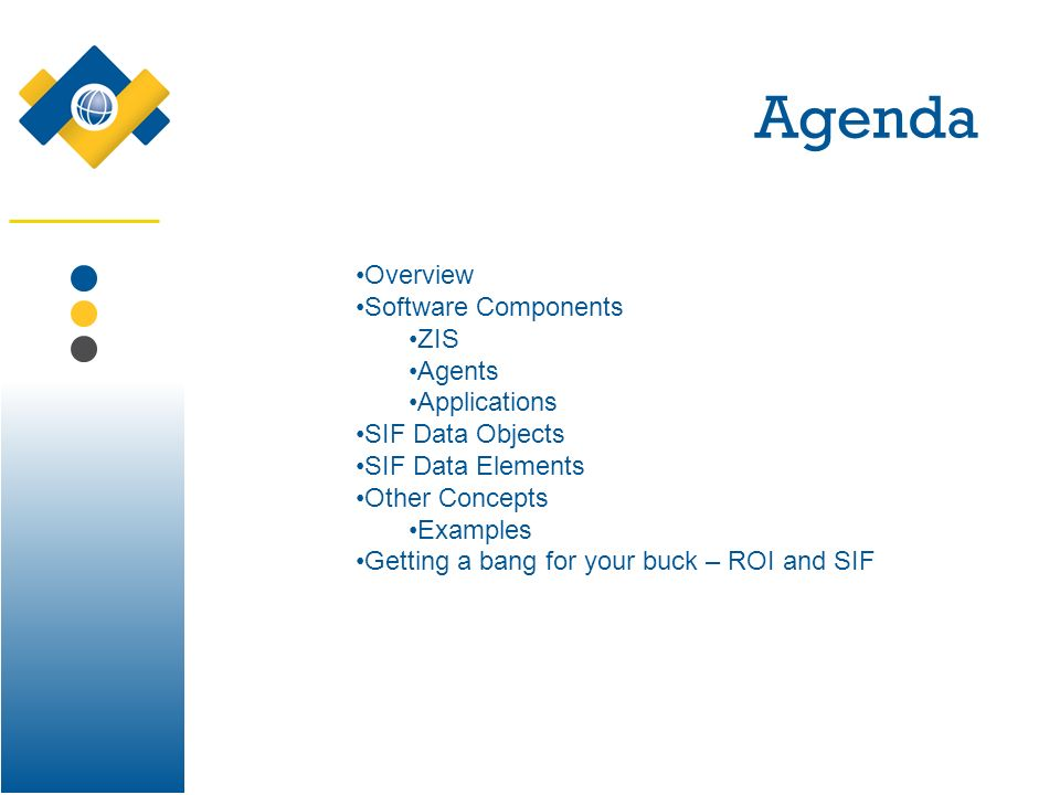Agenda Overview Software Components ZIS Agents Applications SIF Data Objects SIF Data Elements Other Concepts Examples Getting a bang for your buck –