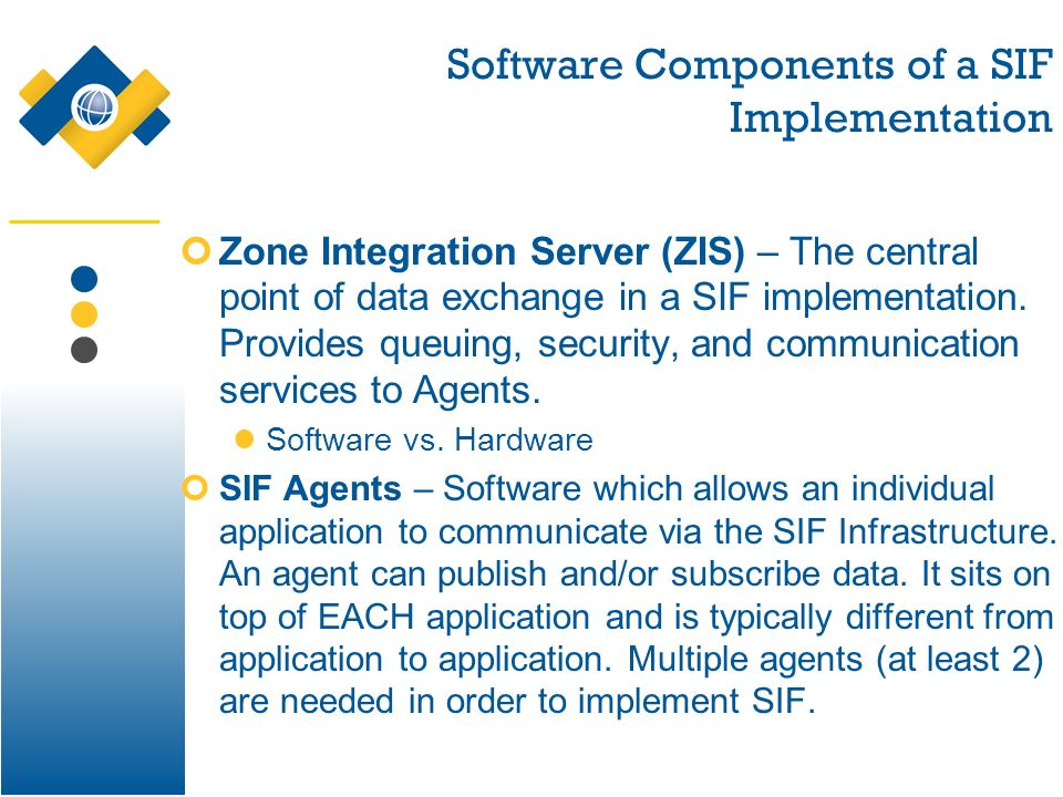Software Components of a SIF Implementation Zone Integration Server (ZIS) – The central point of data exchange in a SIF implementation. Provides queui