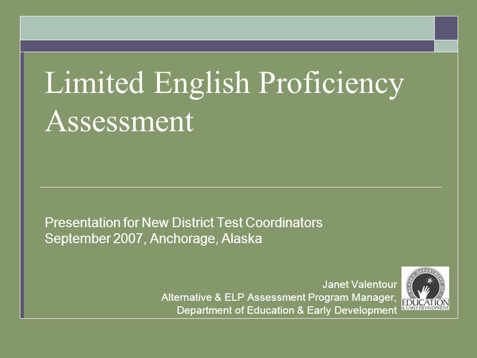 Limited English Proficiency Assessment Presentation for New District Test Coordinators September 2007, Anchorage, Alaska Janet Valentour Alternative &