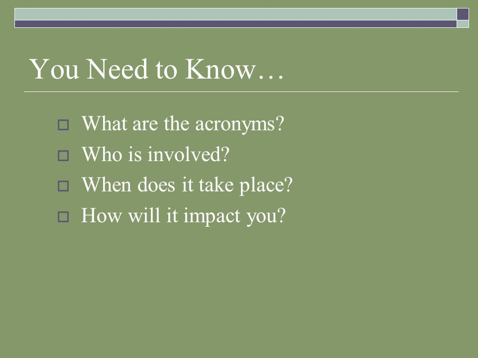 You Need to Know… What are the acronyms? Who is involved? When does it take place? How will it impact you?