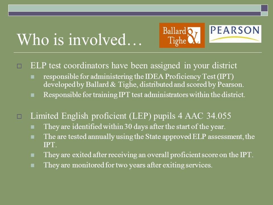 Who is involved… ELP test coordinators have been assigned in your district responsible for administering the IDEA Proficiency Test (IPT) developed by