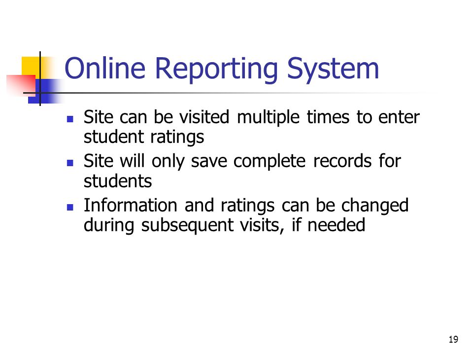 19 Online Reporting System Site can be visited multiple times to enter student ratings Site will only save complete records for students Information and ratings can be changed during subsequent visits, if needed