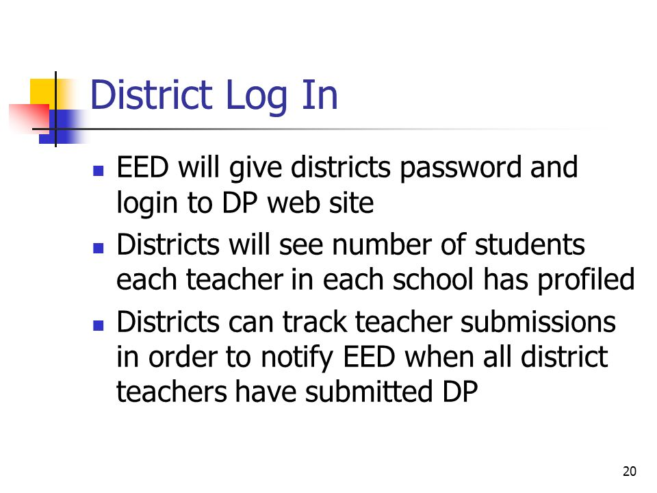 District Log In EED will give districts password and login to DP web site Districts will see number of students each teacher in each school has profiled Districts can track teacher submissions in order to notify EED when all district teachers have submitted DP 20
