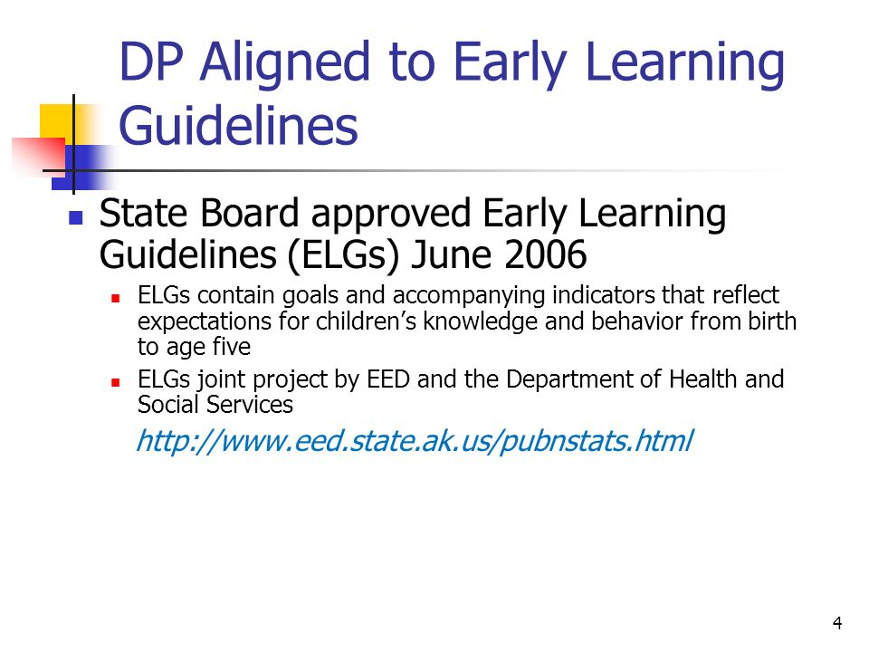 4 DP Aligned to Early Learning Guidelines State Board approved Early Learning Guidelines (ELGs) June 2006 ELGs contain goals and accompanying indicators that reflect expectations for childrens knowledge and behavior from birth to age five ELGs joint project by EED and the Department of Health and Social Services http://www.eed.state.ak.us/pubnstats.html