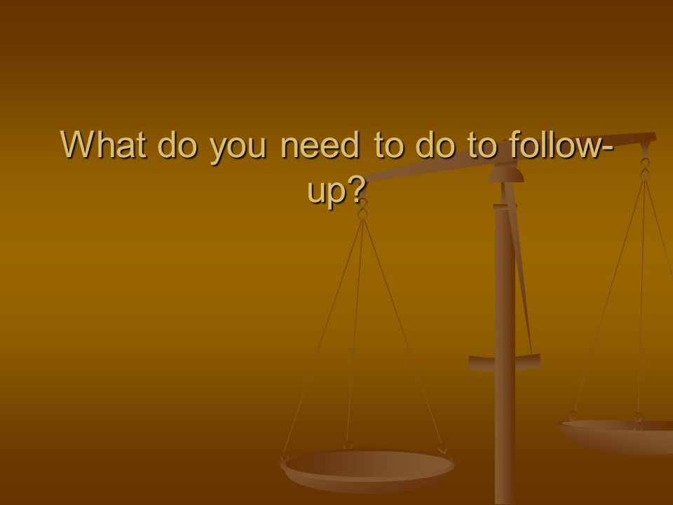 What do you need to do to follow- up
