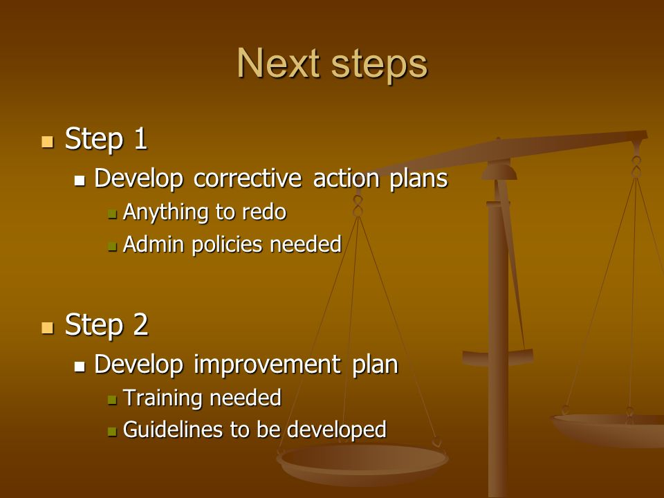 Next steps Step 1 Step 1 Develop corrective action plans Develop corrective action plans Anything to redo Anything to redo Admin policies needed Admin policies needed Step 2 Step 2 Develop improvement plan Develop improvement plan Training needed Training needed Guidelines to be developed Guidelines to be developed