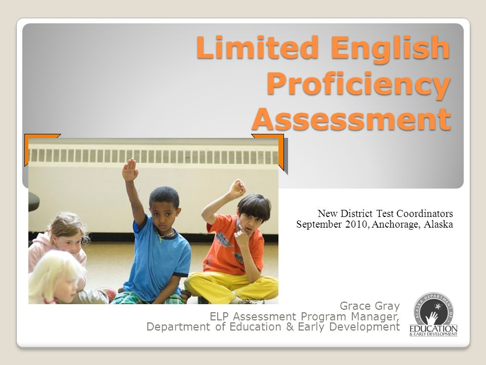 Limited English Proficiency Assessment Grace Gray ELP Assessment Program Manager, Department of Education & Early Development New District Test Coordi
