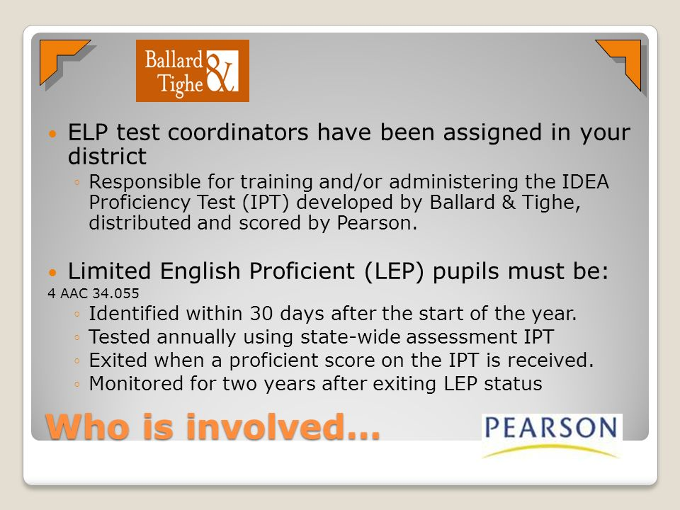 Who is involved… ELP test coordinators have been assigned in your district Responsible for training and/or administering the IDEA Proficiency Test (IP