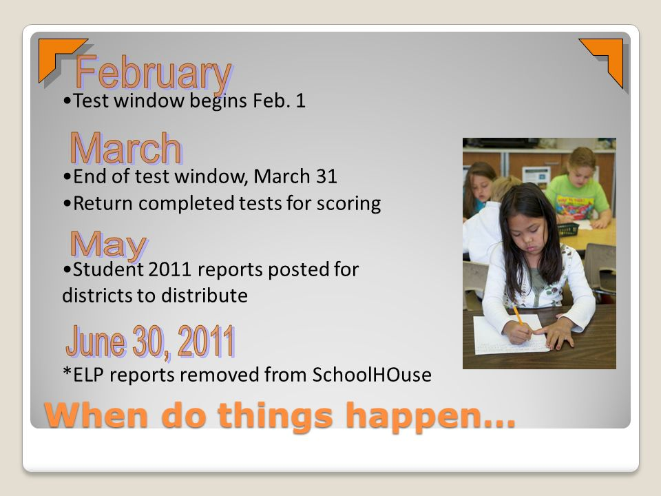 When do things happen… Test window begins Feb. 1 End of test window, March 31 Return completed tests for scoring Student 2011 reports posted for distr