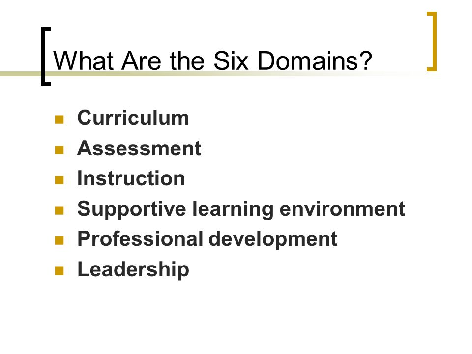 What Are the Six Domains? Curriculum Assessment Instruction Supportive learning environment Professional development Leadership