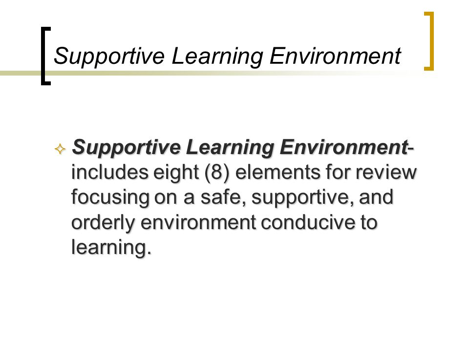 Supportive Learning Environment Supportive Learning Environment- includes eight (8) elements for review focusing on a safe, supportive, and orderly en