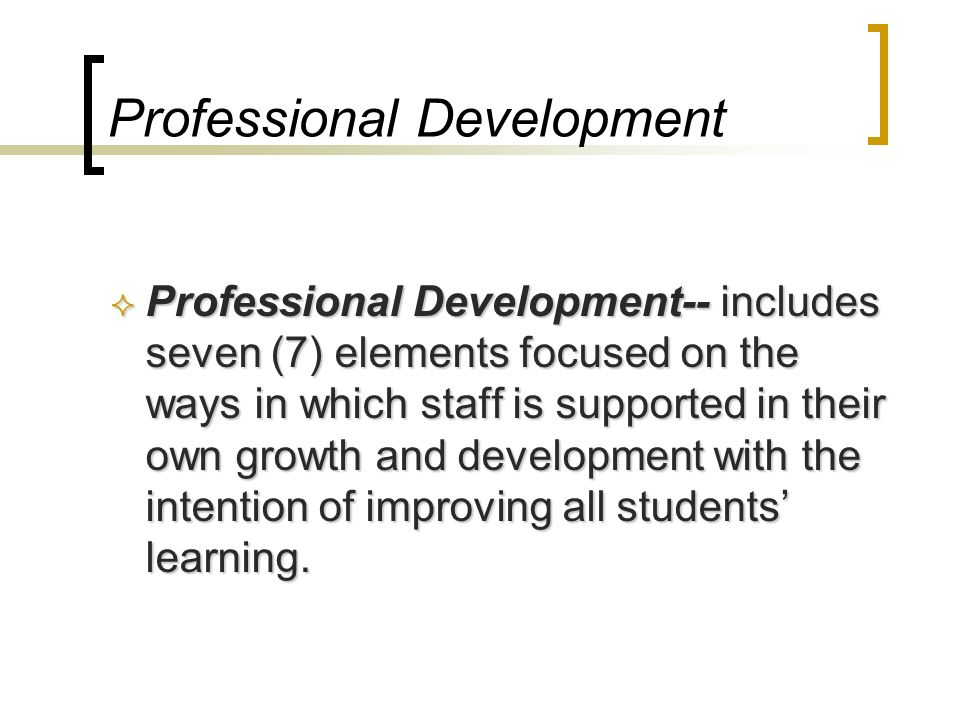Professional Development Professional Development-- includes seven (7) elements focused on the ways in which staff is supported in their own growth an