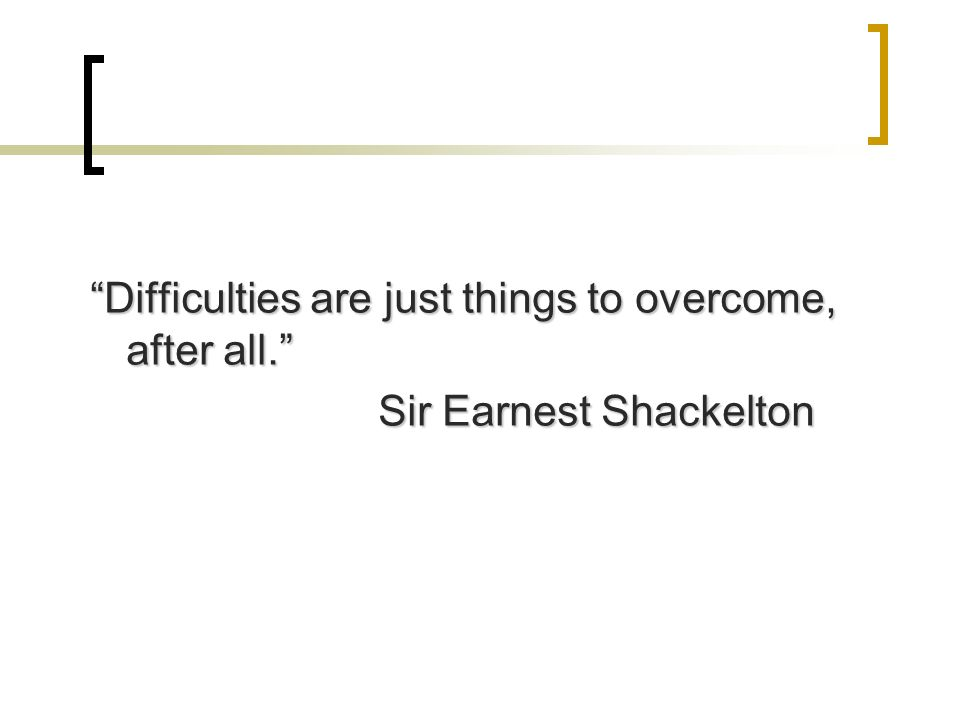 Difficulties are just things to overcome, after all. Sir Earnest Shackelton