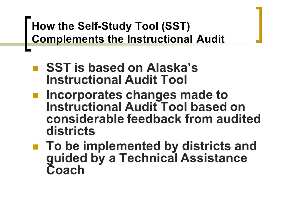 How the Self-Study Tool (SST) Complements the Instructional Audit SST is based on Alaskas Instructional Audit Tool Incorporates changes made to Instru