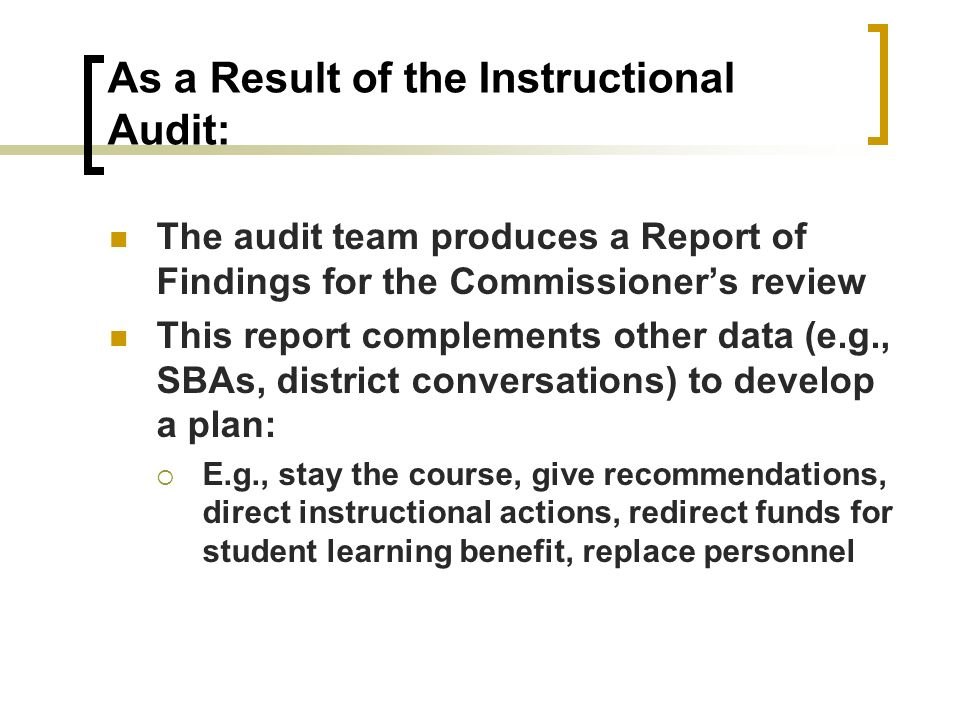 As a Result of the Instructional Audit: The audit team produces a Report of Findings for the Commissioners review This report complements other data (