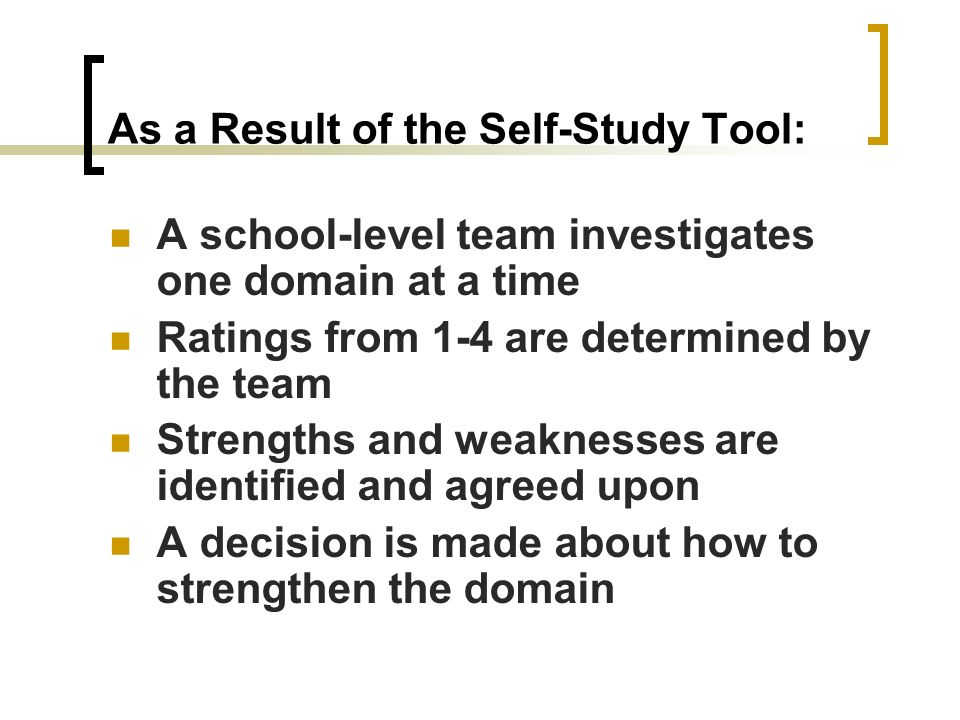 As a Result of the Self-Study Tool: A school-level team investigates one domain at a time Ratings from 1-4 are determined by the team Strengths and we