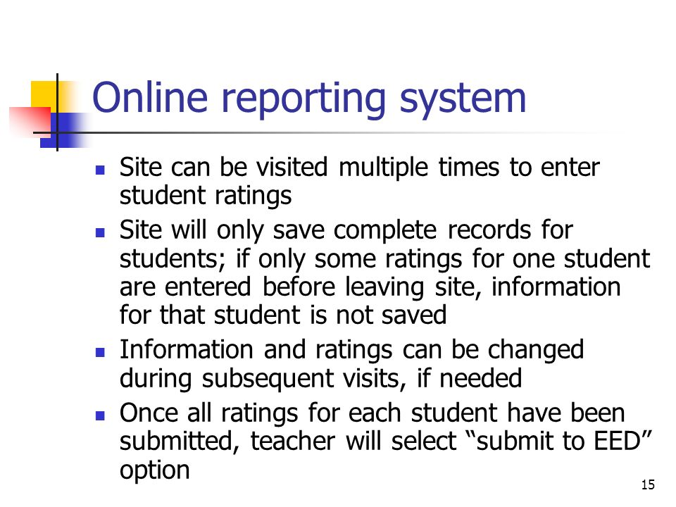 15 Online reporting system Site can be visited multiple times to enter student ratings Site will only save complete records for students; if only some ratings for one student are entered before leaving site, information for that student is not saved Information and ratings can be changed during subsequent visits, if needed Once all ratings for each student have been submitted, teacher will select submit to EED option