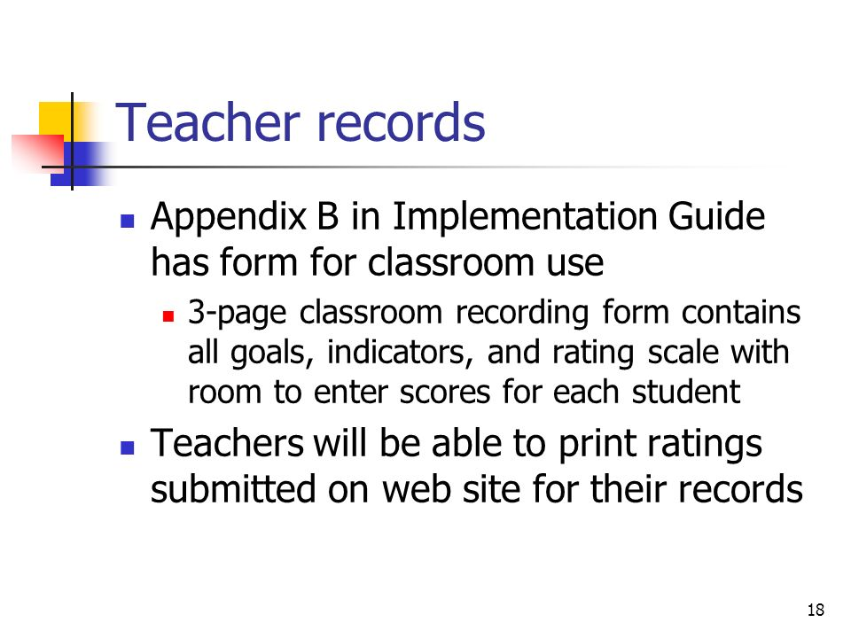 18 Teacher records Appendix B in Implementation Guide has form for classroom use 3-page classroom recording form contains all goals, indicators, and rating scale with room to enter scores for each student Teachers will be able to print ratings submitted on web site for their records