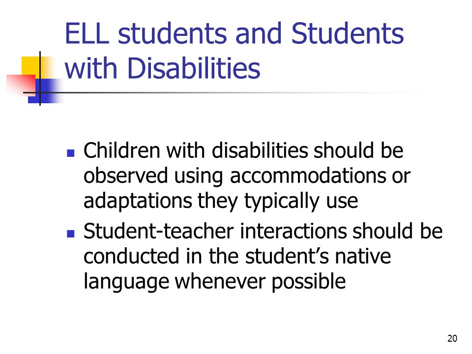 20 ELL students and Students with Disabilities Children with disabilities should be observed using accommodations or adaptations they typically use Student-teacher interactions should be conducted in the students native language whenever possible
