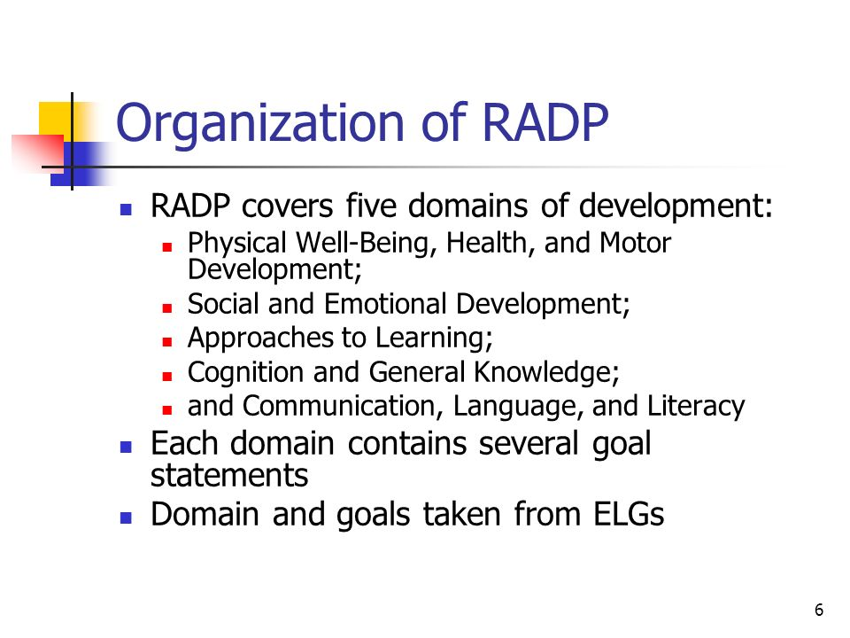 6 Organization of RADP RADP covers five domains of development: Physical Well-Being, Health, and Motor Development; Social and Emotional Development; Approaches to Learning; Cognition and General Knowledge; and Communication, Language, and Literacy Each domain contains several goal statements Domain and goals taken from ELGs