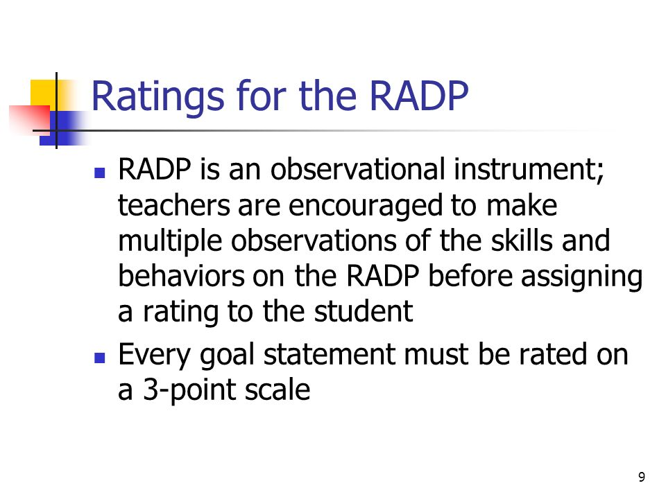 9 Ratings for the RADP RADP is an observational instrument; teachers are encouraged to make multiple observations of the skills and behaviors on the RADP before assigning a rating to the student Every goal statement must be rated on a 3-point scale